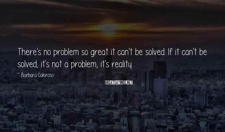 Barbara Coloroso Sayings: There's no problem so great it can't be solved. If it can't be solved, it's