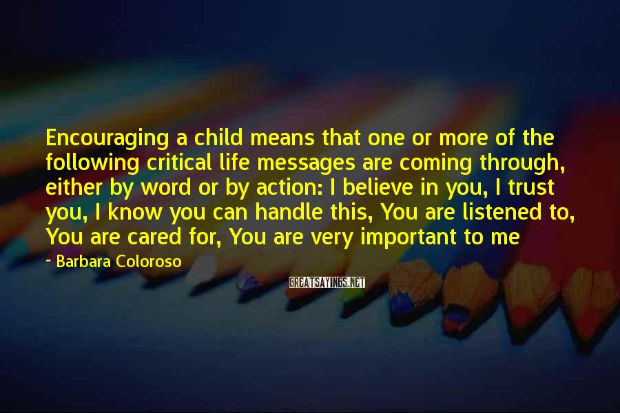 Barbara Coloroso Sayings: Encouraging a child means that one or more of the following critical life messages are