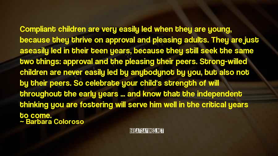 Barbara Coloroso Sayings: Compliant children are very easily led when they are young, because they thrive on approval