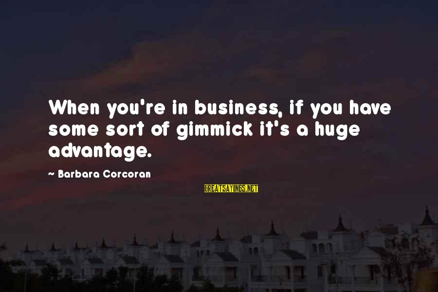 Barbara Corcoran Sayings By Barbara Corcoran: When you're in business, if you have some sort of gimmick it's a huge advantage.