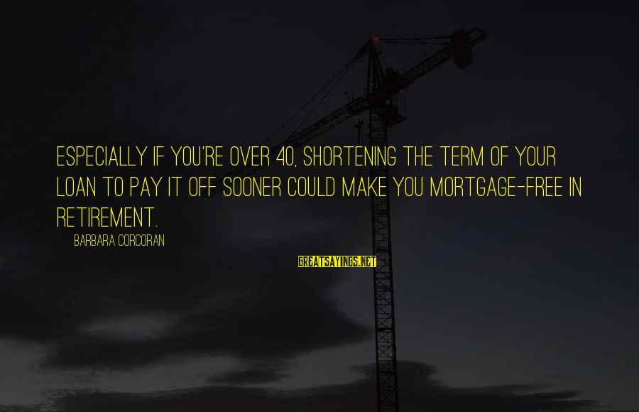 Barbara Corcoran Sayings By Barbara Corcoran: Especially if you're over 40, shortening the term of your loan to pay it off