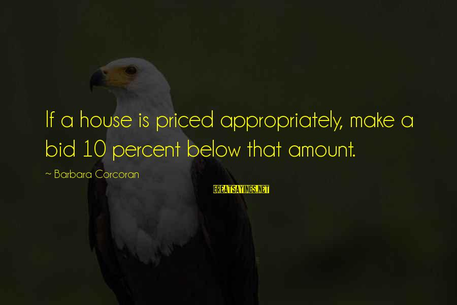 Barbara Corcoran Sayings By Barbara Corcoran: If a house is priced appropriately, make a bid 10 percent below that amount.