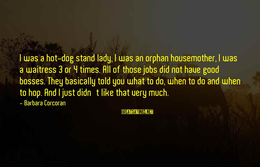 Barbara Corcoran Sayings By Barbara Corcoran: I was a hot-dog stand lady, I was an orphan housemother, I was a waitress