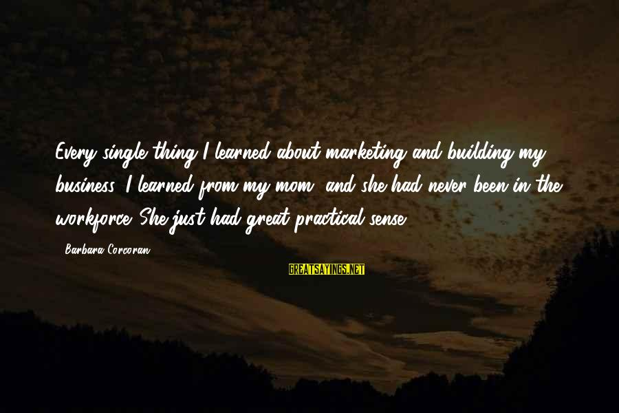 Barbara Corcoran Sayings By Barbara Corcoran: Every single thing I learned about marketing and building my business, I learned from my