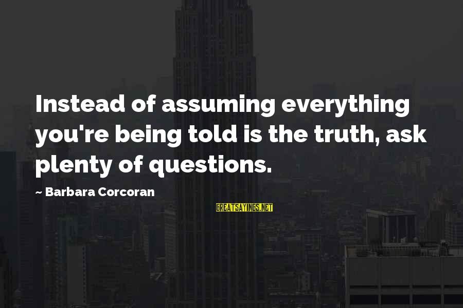 Barbara Corcoran Sayings By Barbara Corcoran: Instead of assuming everything you're being told is the truth, ask plenty of questions.