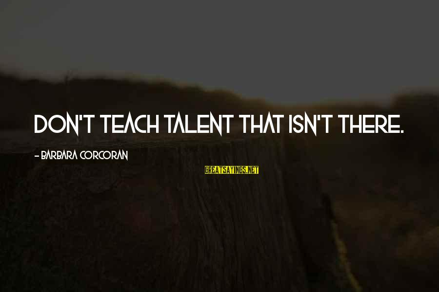 Barbara Corcoran Sayings By Barbara Corcoran: Don't teach talent that isn't there.