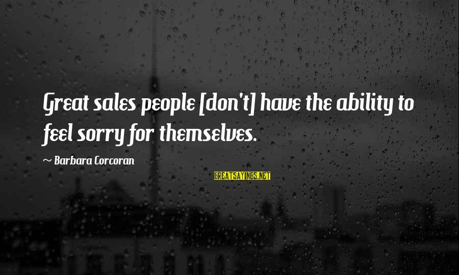 Barbara Corcoran Sayings By Barbara Corcoran: Great sales people [don't] have the ability to feel sorry for themselves.