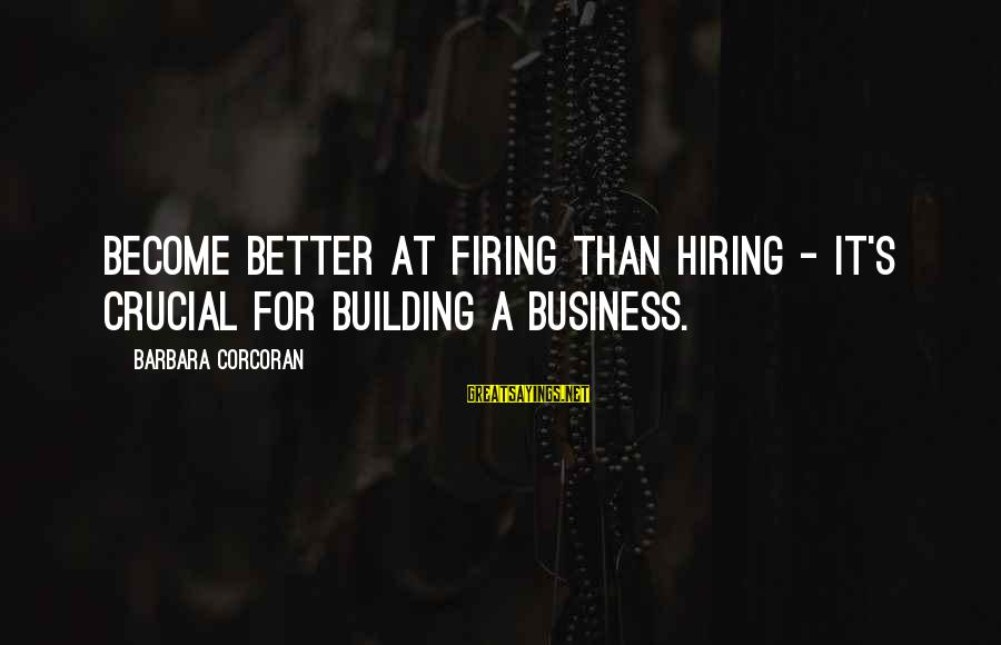 Barbara Corcoran Sayings By Barbara Corcoran: Become better at firing than hiring - it's crucial for building a business.