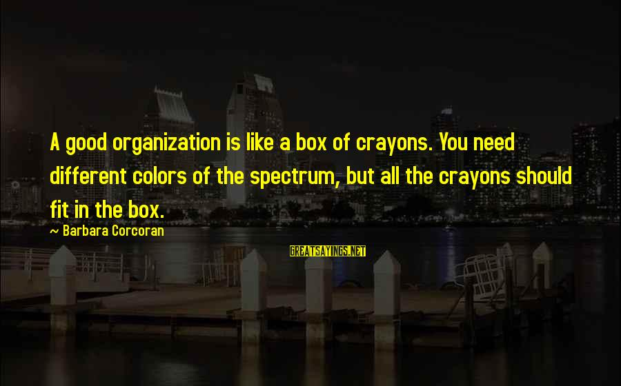 Barbara Corcoran Sayings By Barbara Corcoran: A good organization is like a box of crayons. You need different colors of the