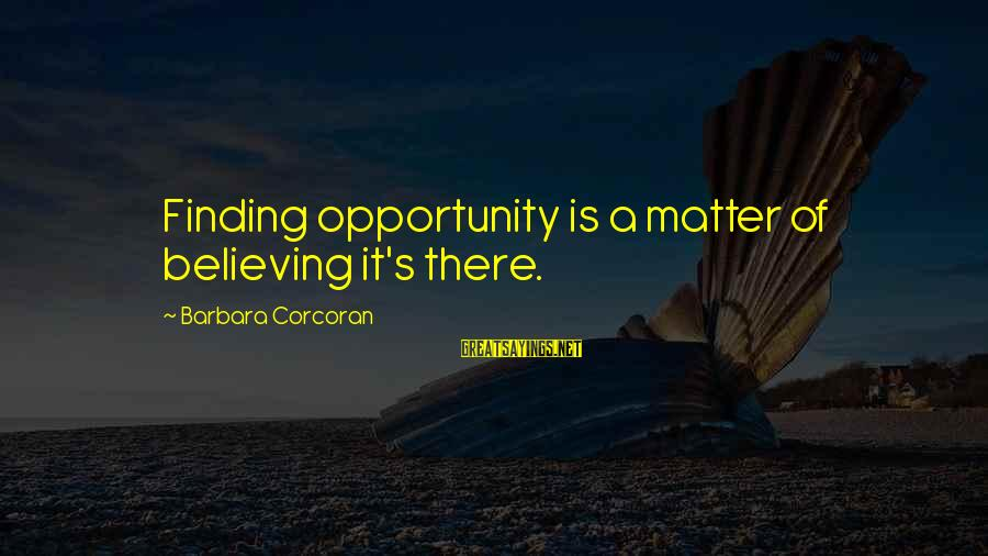 Barbara Corcoran Sayings By Barbara Corcoran: Finding opportunity is a matter of believing it's there.