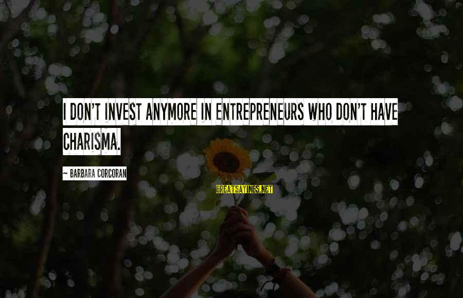 Barbara Corcoran Sayings By Barbara Corcoran: I don't invest anymore in entrepreneurs who don't have charisma.