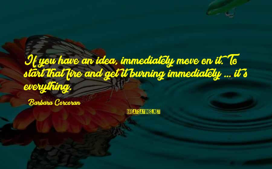 Barbara Corcoran Sayings By Barbara Corcoran: If you have an idea, immediately move on it. To start that fire and get