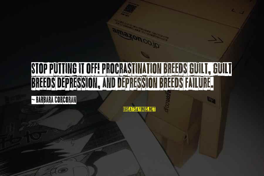 Barbara Corcoran Sayings By Barbara Corcoran: Stop putting it off! Procrastination breeds guilt, guilt breeds depression, and depression breeds failure.