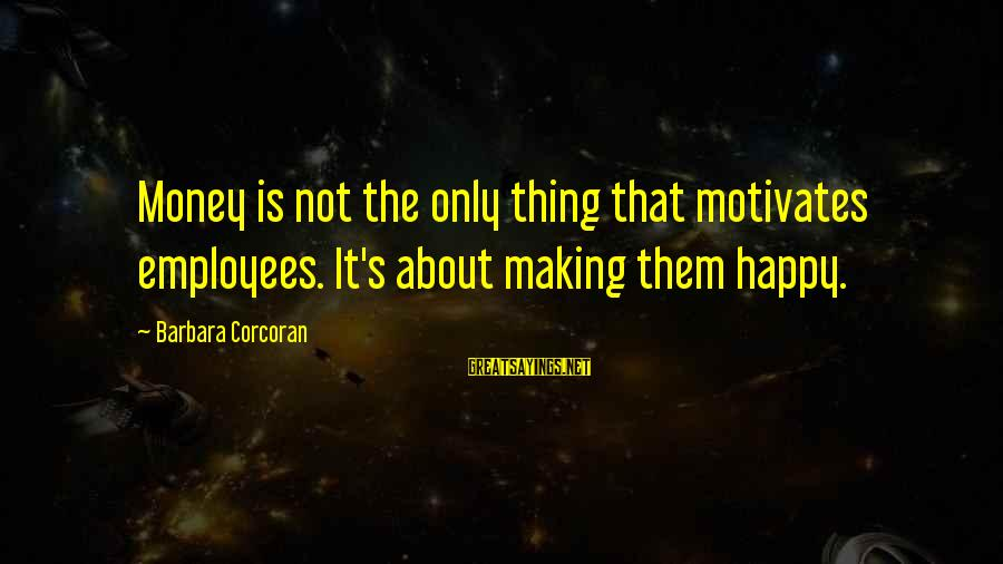 Barbara Corcoran Sayings By Barbara Corcoran: Money is not the only thing that motivates employees. It's about making them happy.