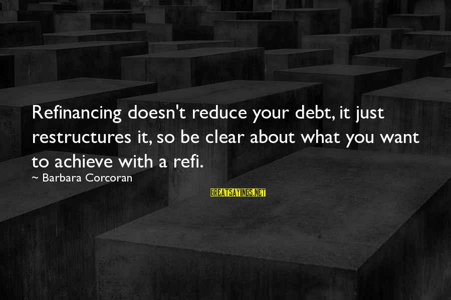 Barbara Corcoran Sayings By Barbara Corcoran: Refinancing doesn't reduce your debt, it just restructures it, so be clear about what you
