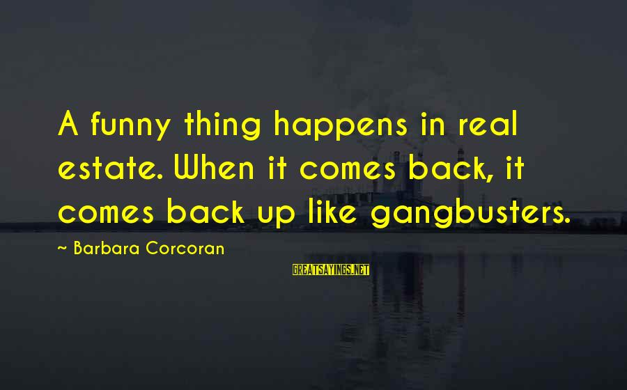 Barbara Corcoran Sayings By Barbara Corcoran: A funny thing happens in real estate. When it comes back, it comes back up