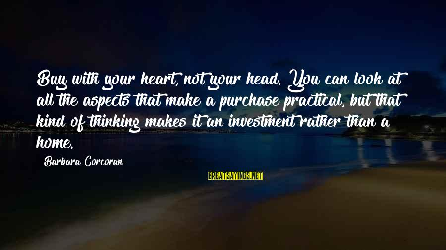 Barbara Corcoran Sayings By Barbara Corcoran: Buy with your heart, not your head. You can look at all the aspects that