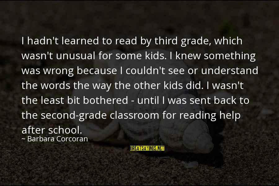 Barbara Corcoran Sayings By Barbara Corcoran: I hadn't learned to read by third grade, which wasn't unusual for some kids. I