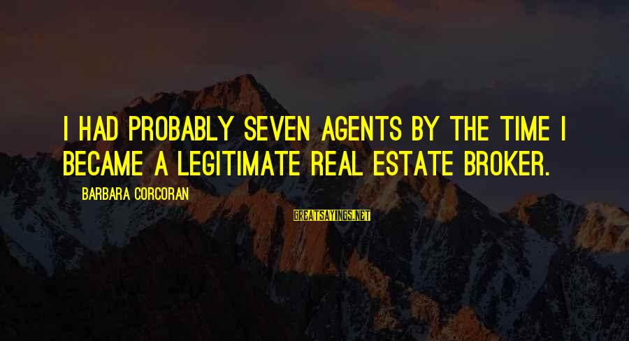 Barbara Corcoran Sayings By Barbara Corcoran: I had probably seven agents by the time I became a legitimate real estate broker.