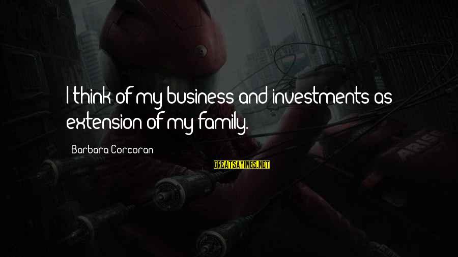Barbara Corcoran Sayings By Barbara Corcoran: I think of my business and investments as extension of my family.