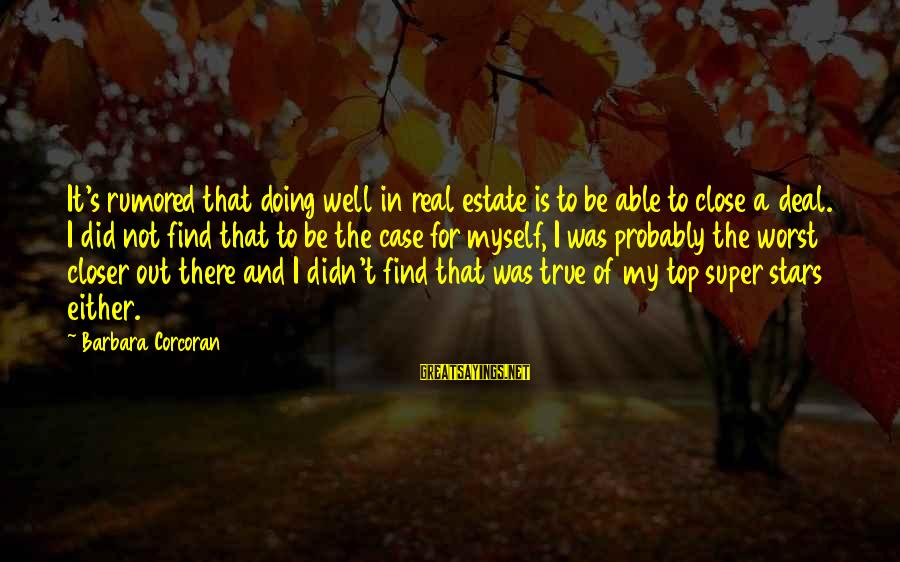 Barbara Corcoran Sayings By Barbara Corcoran: It's rumored that doing well in real estate is to be able to close a