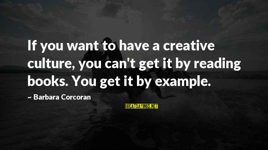 Barbara Corcoran Sayings By Barbara Corcoran: If you want to have a creative culture, you can't get it by reading books.