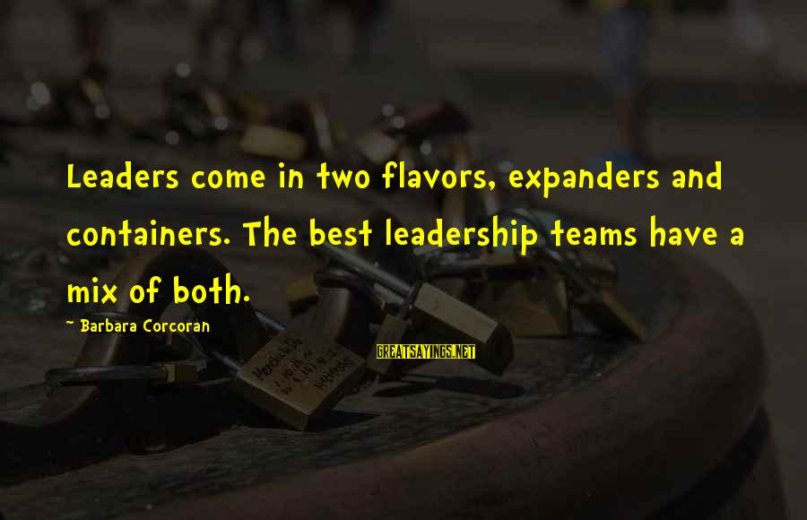 Barbara Corcoran Sayings By Barbara Corcoran: Leaders come in two flavors, expanders and containers. The best leadership teams have a mix