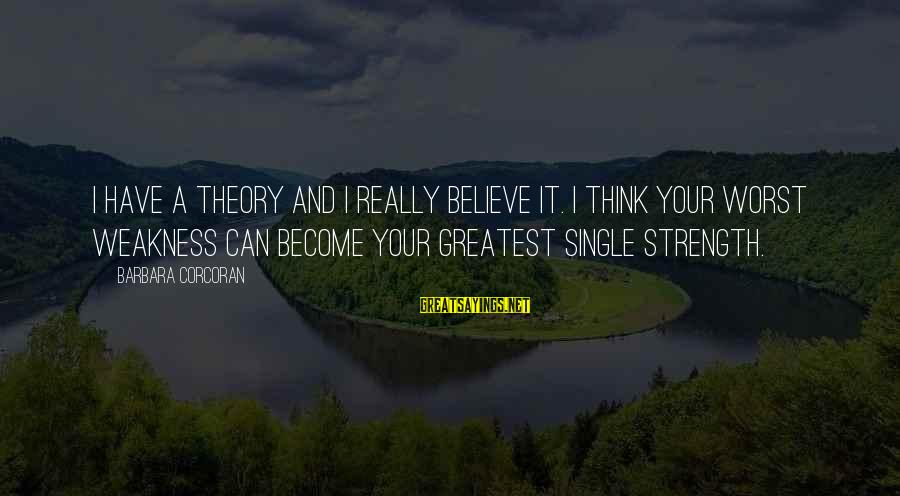 Barbara Corcoran Sayings By Barbara Corcoran: I have a theory and I really believe it. I think your worst weakness can
