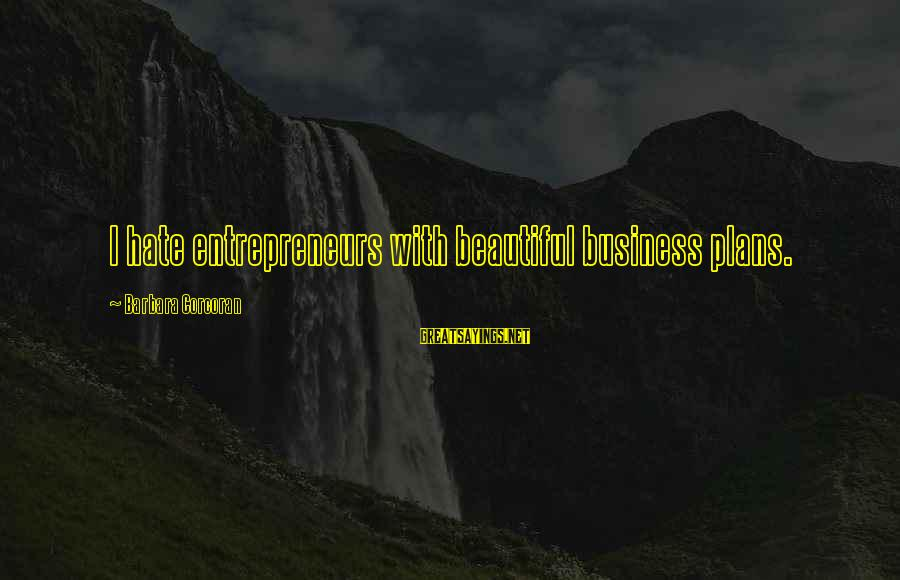 Barbara Corcoran Sayings By Barbara Corcoran: I hate entrepreneurs with beautiful business plans.
