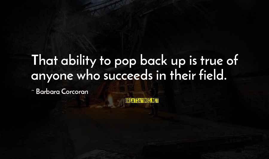 Barbara Corcoran Sayings By Barbara Corcoran: That ability to pop back up is true of anyone who succeeds in their field.