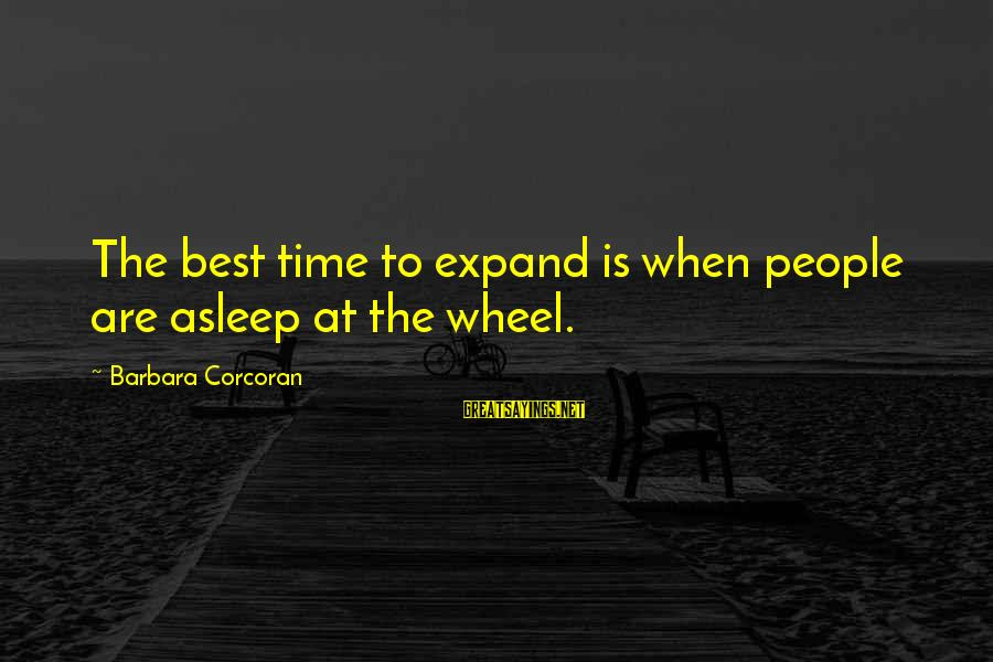Barbara Corcoran Sayings By Barbara Corcoran: The best time to expand is when people are asleep at the wheel.