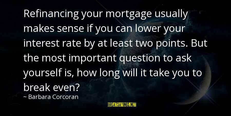 Barbara Corcoran Sayings By Barbara Corcoran: Refinancing your mortgage usually makes sense if you can lower your interest rate by at