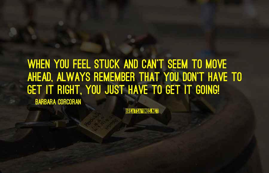 Barbara Corcoran Sayings By Barbara Corcoran: When you feel stuck and can't seem to move ahead, always remember that you don't