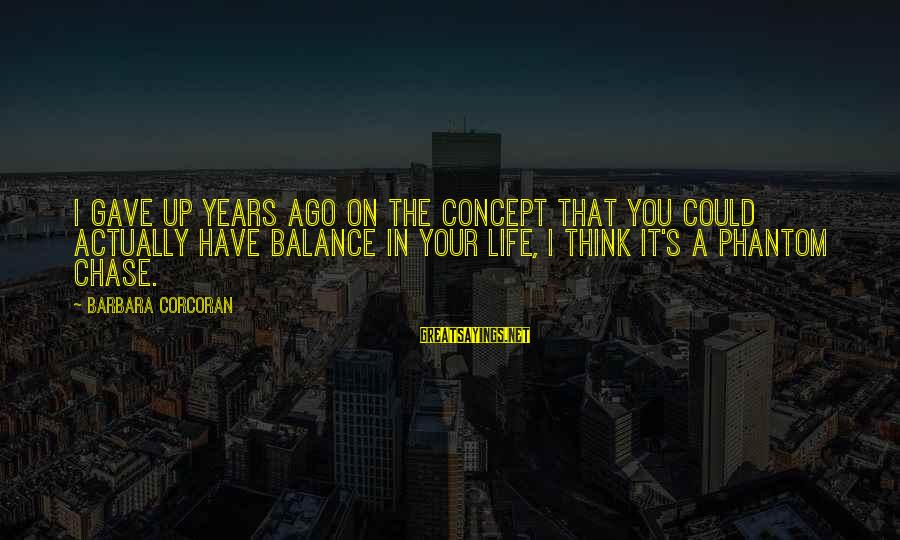 Barbara Corcoran Sayings By Barbara Corcoran: I gave up years ago on the concept that you could actually have balance in