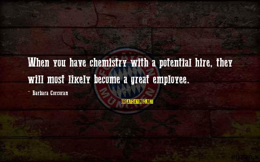 Barbara Corcoran Sayings By Barbara Corcoran: When you have chemistry with a potential hire, they will most likely become a great