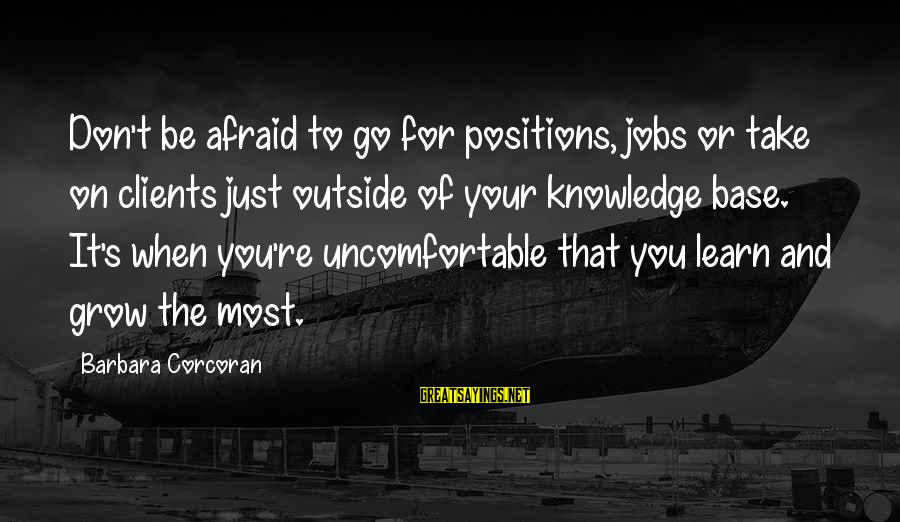 Barbara Corcoran Sayings By Barbara Corcoran: Don't be afraid to go for positions, jobs or take on clients just outside of