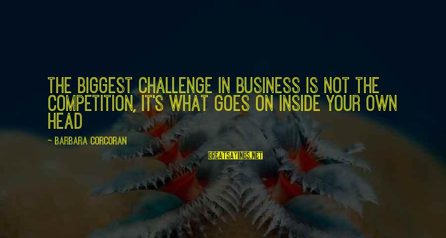 Barbara Corcoran Sayings By Barbara Corcoran: The biggest challenge in business is not the competition, it's what goes on inside your