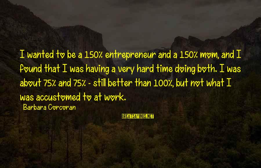 Barbara Corcoran Sayings By Barbara Corcoran: I wanted to be a 150% entrepreneur and a 150% mom, and I found that