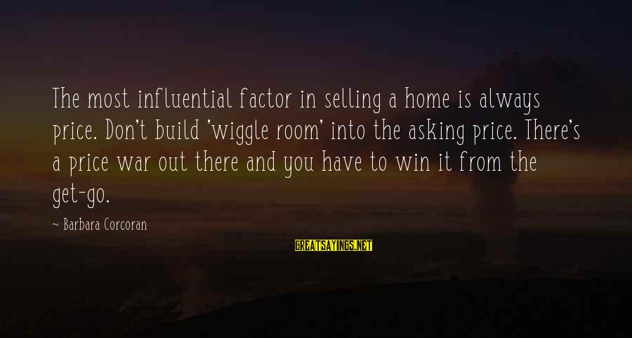 Barbara Corcoran Sayings By Barbara Corcoran: The most influential factor in selling a home is always price. Don't build 'wiggle room'