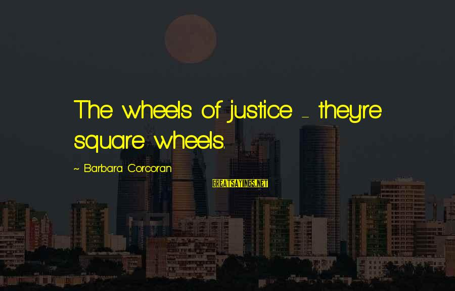 Barbara Corcoran Sayings By Barbara Corcoran: The wheels of justice - they're square wheels.