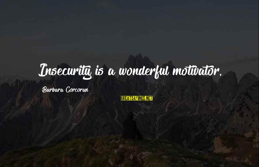 Barbara Corcoran Sayings By Barbara Corcoran: Insecurity is a wonderful motivator.