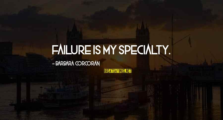 Barbara Corcoran Sayings By Barbara Corcoran: Failure is my specialty.