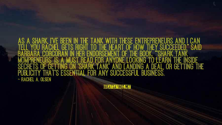 Barbara Corcoran Sayings By Rachel A. Olsen: As a Shark, I've been in the tank with these entrepreneurs and I can tell