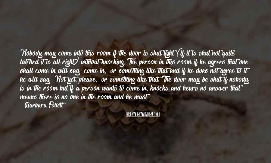Barbara Follett Sayings: Nobody may come into this room if the door is shut tight (if it is