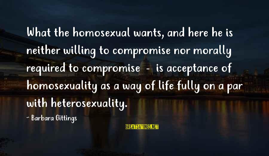 Barbara Gittings Sayings By Barbara Gittings: What the homosexual wants, and here he is neither willing to compromise nor morally required