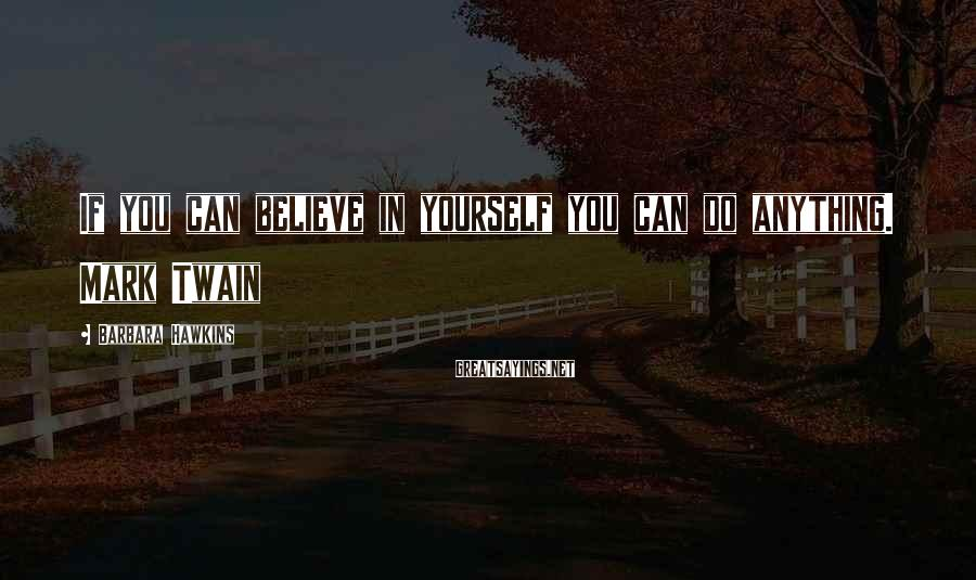 Barbara Hawkins Sayings: If you can believe in yourself you can do anything. Mark Twain