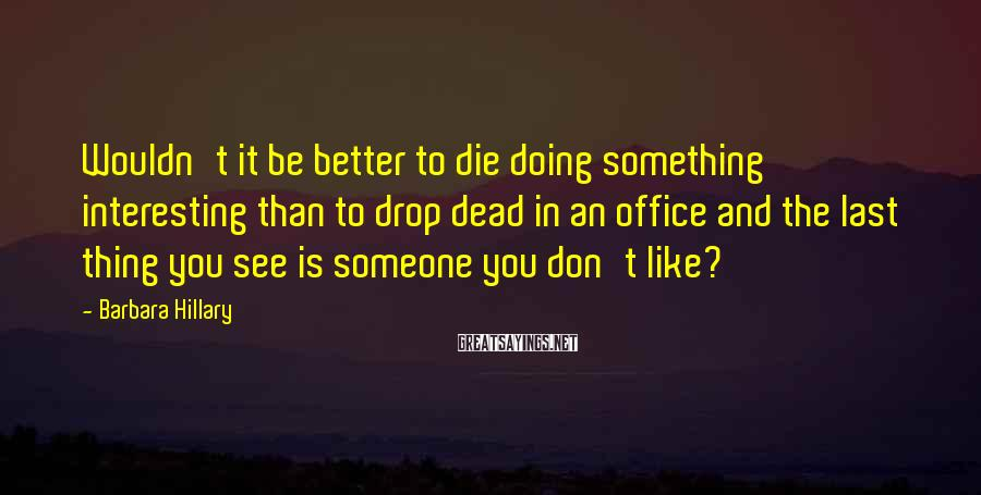 Barbara Hillary Sayings: Wouldn't it be better to die doing something interesting than to drop dead in an