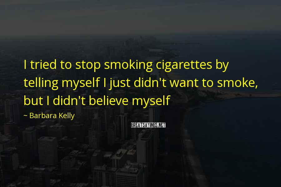 Barbara Kelly Sayings: I tried to stop smoking cigarettes by telling myself I just didn't want to smoke,