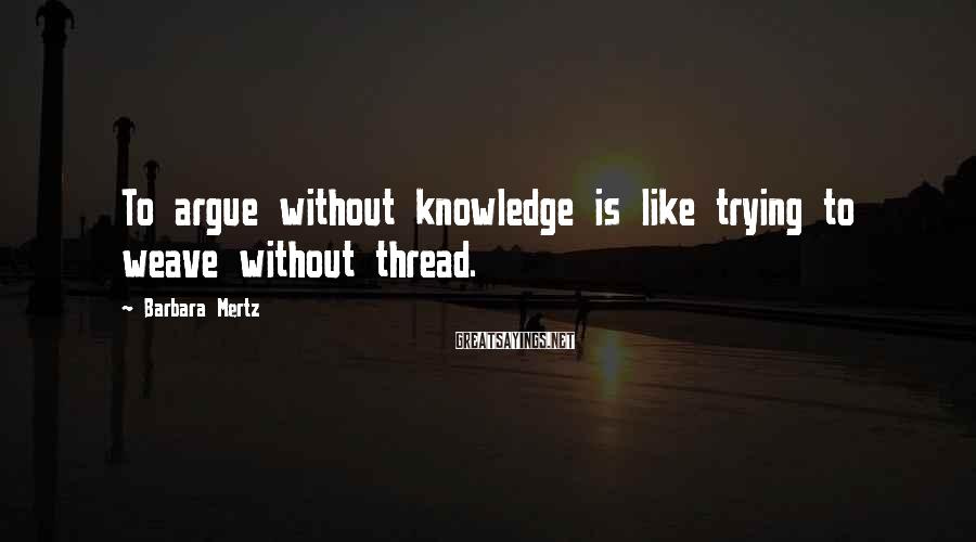 Barbara Mertz Sayings: To argue without knowledge is like trying to weave without thread.