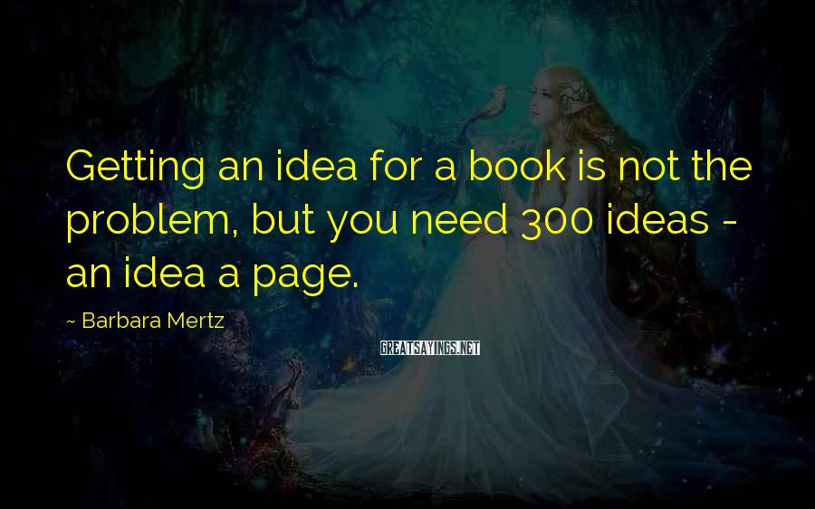 Barbara Mertz Sayings: Getting an idea for a book is not the problem, but you need 300 ideas